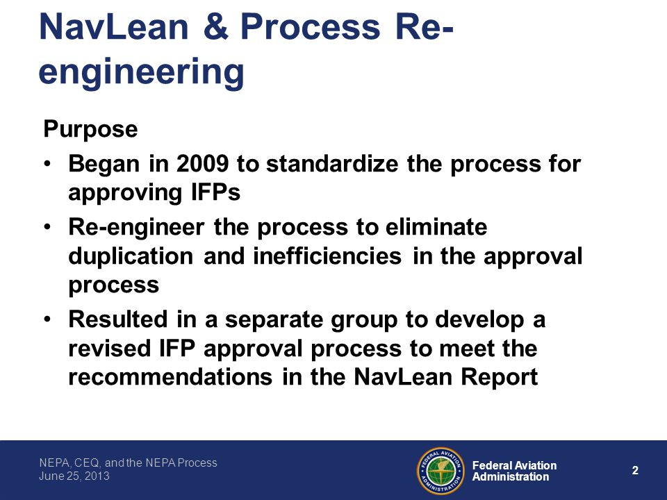 2 Federal Aviation Administration NEPA, CEQ, and the NEPA Process June 25, 2013 NavLean & Process Re- engineering Purpose Began in 2009 to standardize