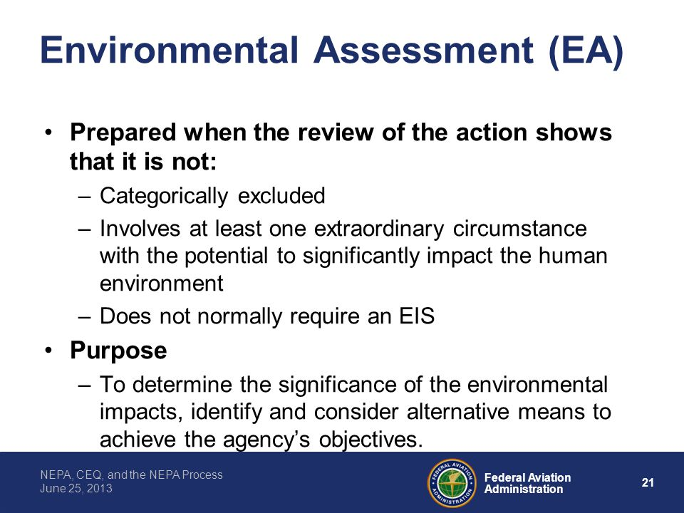 21 Federal Aviation Administration NEPA, CEQ, and the NEPA Process June 25, 2013 Environmental Assessment (EA) Prepared when the review of the action