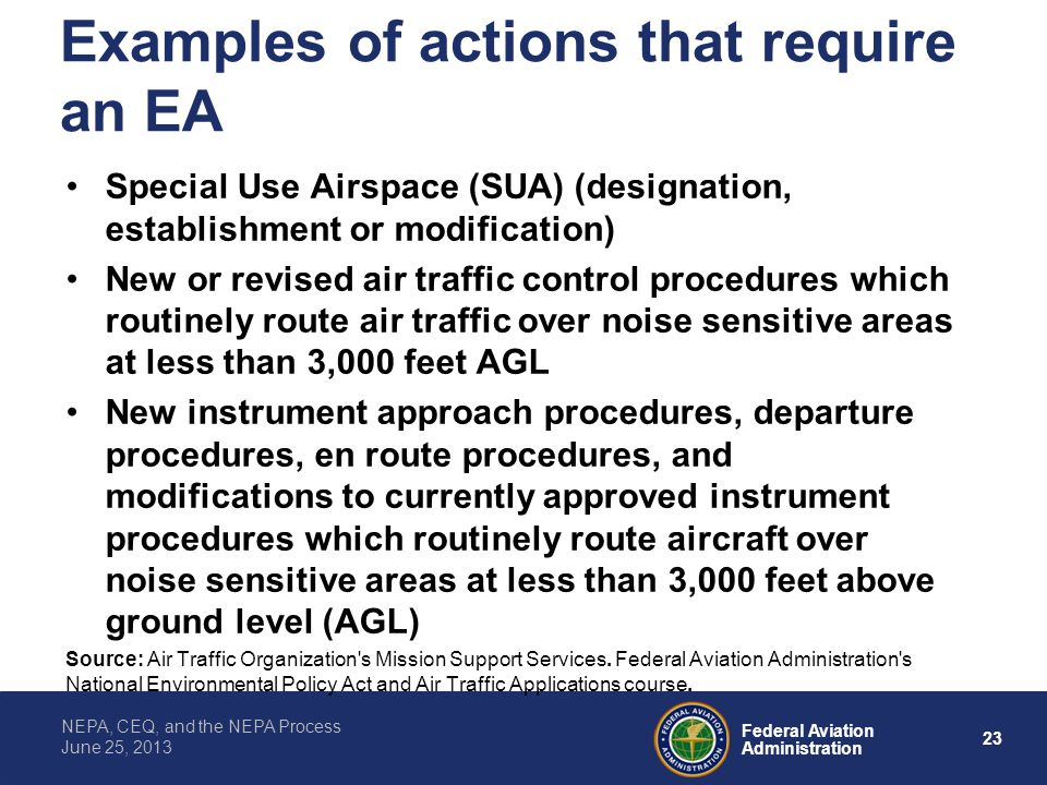 23 Federal Aviation Administration NEPA, CEQ, and the NEPA Process June 25, 2013 Examples of actions that require an EA Special Use Airspace (SUA) (de