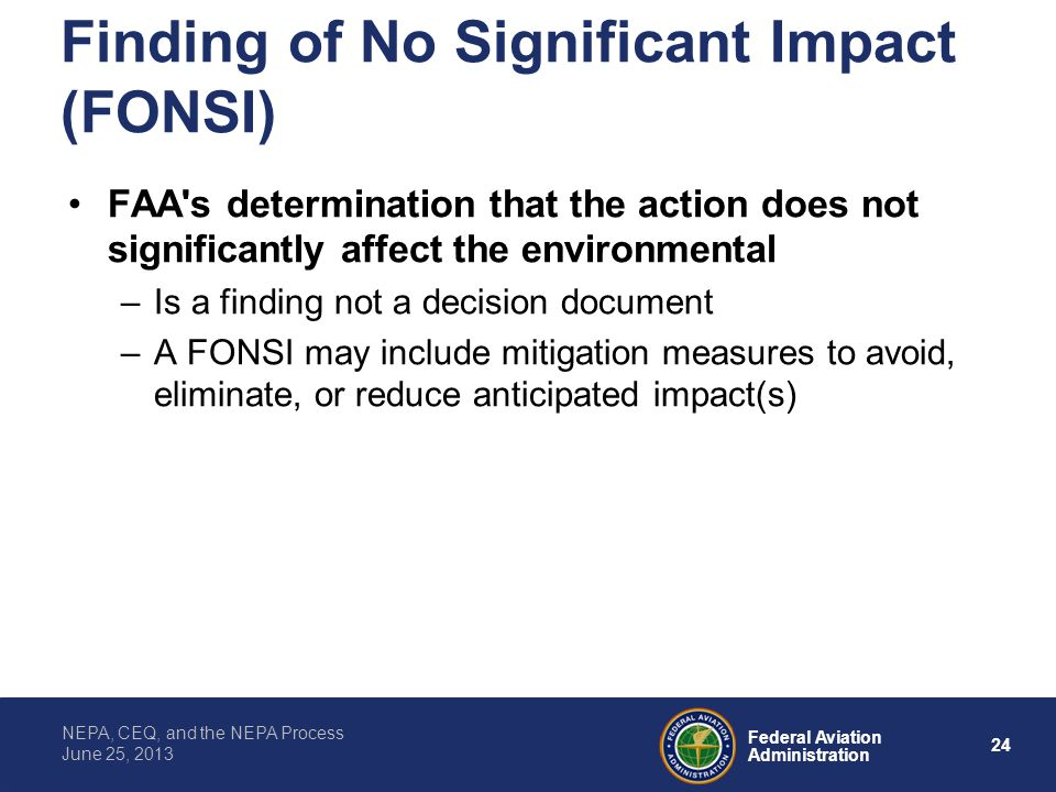 24 Federal Aviation Administration NEPA, CEQ, and the NEPA Process June 25, 2013 Finding of No Significant Impact (FONSI) FAA's determination that the