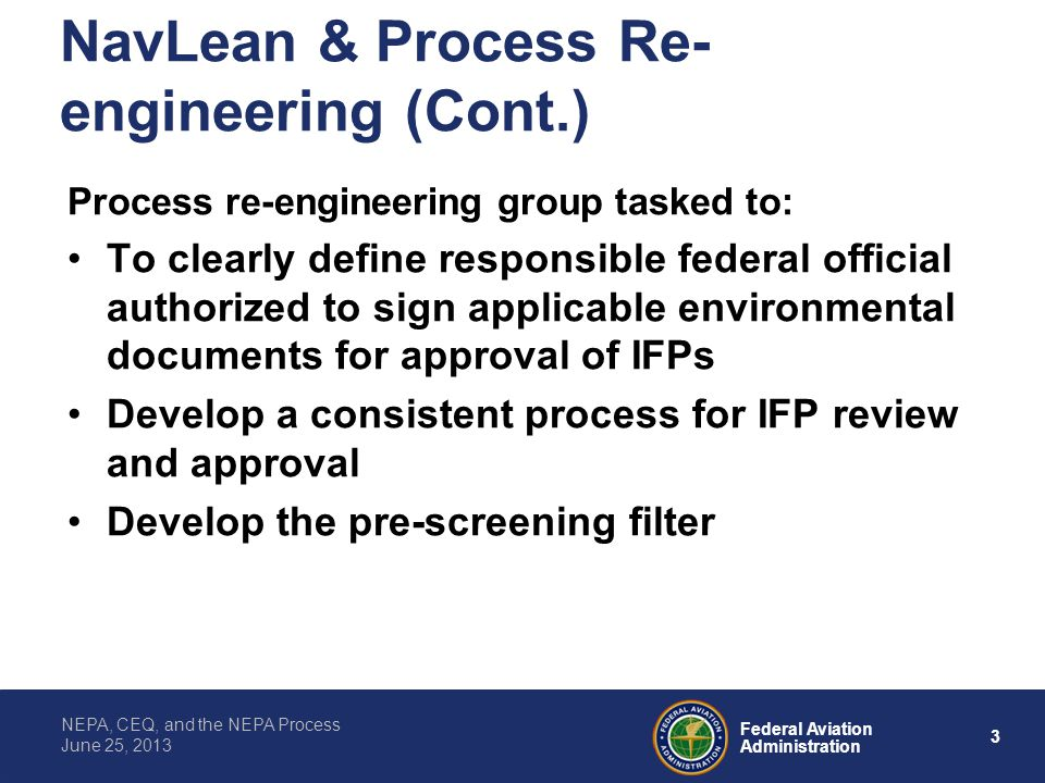 3 Federal Aviation Administration NEPA, CEQ, and the NEPA Process June 25, 2013 NavLean & Process Re- engineering (Cont.) Process re-engineering group