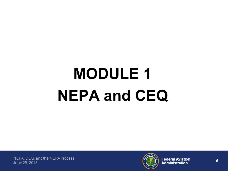 6 Federal Aviation Administration NEPA, CEQ, and the NEPA Process June 25, 2013 MODULE 1 NEPA and CEQ