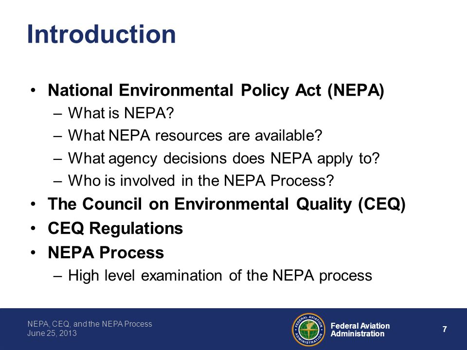 7 Federal Aviation Administration NEPA, CEQ, and the NEPA Process June 25, 2013 Introduction National Environmental Policy Act (NEPA) –What is NEPA? –