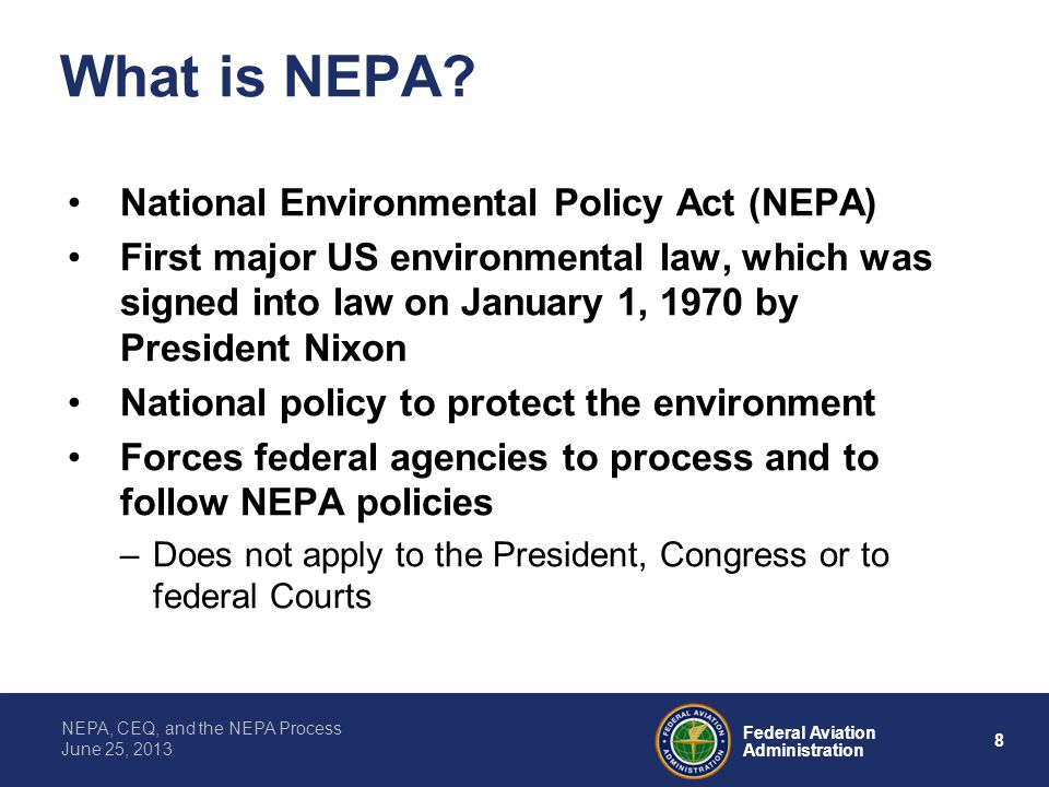 8 Federal Aviation Administration NEPA, CEQ, and the NEPA Process June 25, 2013 What is NEPA? National Environmental Policy Act (NEPA) First major US