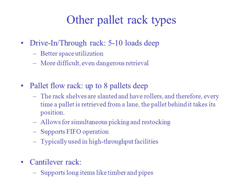 Other pallet rack types Drive-In/Through rack: 5-10 loads deep –Better space utilization –More difficult, even dangerous retrieval Pallet flow rack: up to 8 pallets deep –The rack shelves are slanted and have rollers, and therefore, every time a pallet is retrieved from a lane, the pallet behind it takes its position.