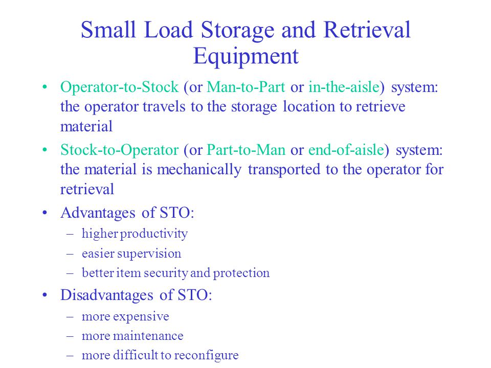 Small Load Storage and Retrieval Equipment Operator-to-Stock (or Man-to-Part or in-the-aisle) system: the operator travels to the storage location to retrieve material Stock-to-Operator (or Part-to-Man or end-of-aisle) system: the material is mechanically transported to the operator for retrieval Advantages of STO: –higher productivity –easier supervision –better item security and protection Disadvantages of STO: –more expensive –more maintenance –more difficult to reconfigure