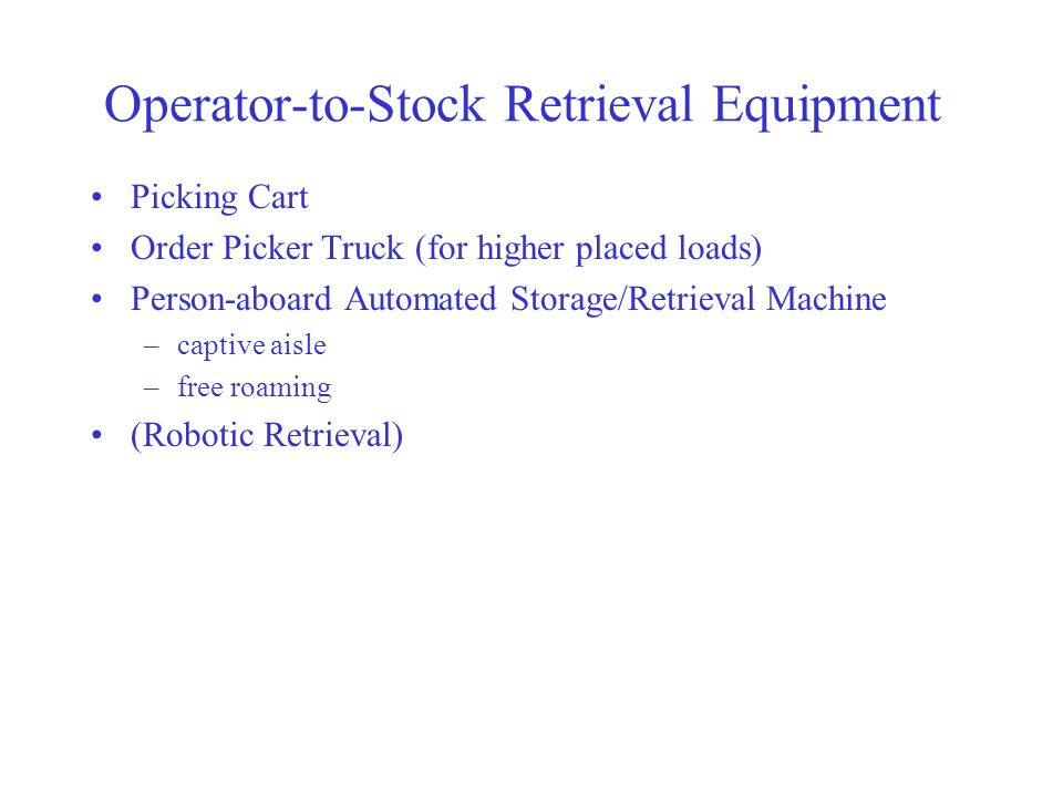 Operator-to-Stock Retrieval Equipment Picking Cart Order Picker Truck (for higher placed loads) Person-aboard Automated Storage/Retrieval Machine –captive aisle –free roaming (Robotic Retrieval)