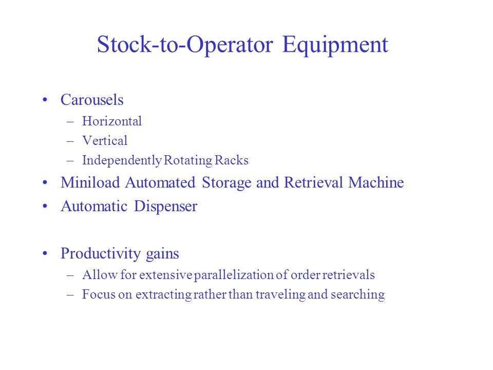 Stock-to-Operator Equipment Carousels –Horizontal –Vertical –Independently Rotating Racks Miniload Automated Storage and Retrieval Machine Automatic Dispenser Productivity gains –Allow for extensive parallelization of order retrievals –Focus on extracting rather than traveling and searching