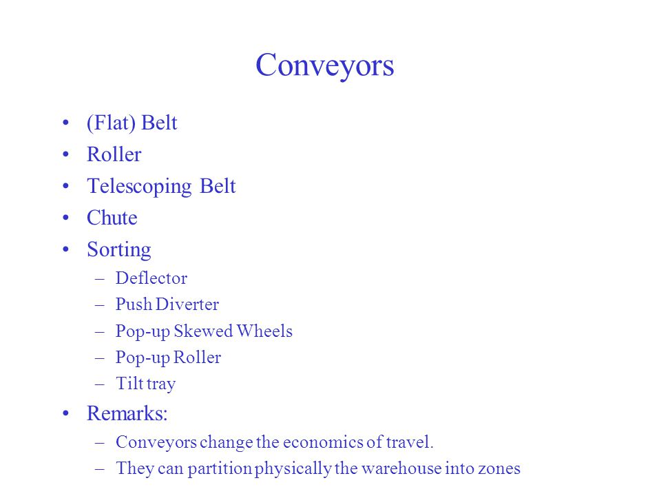 Conveyors (Flat) Belt Roller Telescoping Belt Chute Sorting –Deflector –Push Diverter –Pop-up Skewed Wheels –Pop-up Roller –Tilt tray Remarks: –Conveyors change the economics of travel.