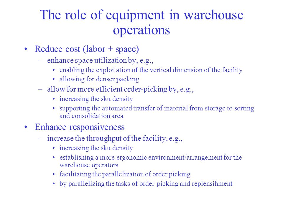 The role of equipment in warehouse operations Reduce cost (labor + space) –enhance space utilization by, e.g., enabling the exploitation of the vertical dimension of the facility allowing for denser packing –allow for more efficient order-picking by, e.g., increasing the sku density supporting the automated transfer of material from storage to sorting and consolidation area Enhance responsiveness –increase the throughput of the facility, e.g., increasing the sku density establishing a more ergonomic environment/arrangement for the warehouse operators facilitating the parallelization of order picking by parallelizing the tasks of order-picking and replensihment