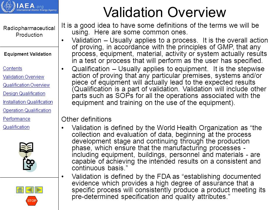 Radiopharmaceutical Production Equipment Validation Contents Validation Overview Qualification Overview Design Qualification Installation Qualification Operation Qualification Performance Qualification STOP Validation Overview From the above definitions, we can say that Validation is the establishment of documented evidence that a system does what it is supposed to do.