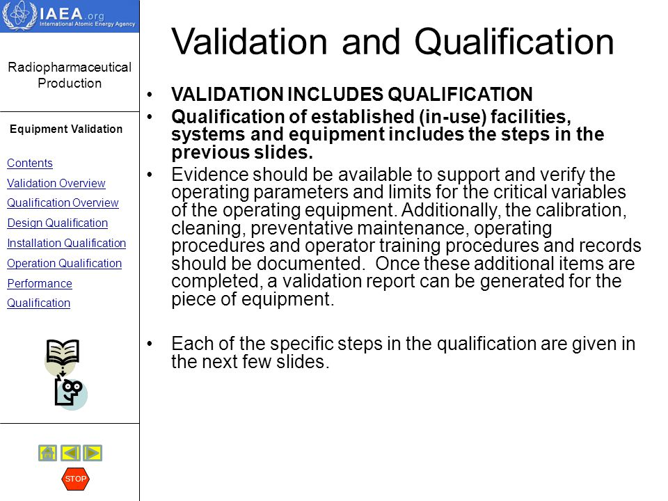 Radiopharmaceutical Production Equipment Validation Contents Validation Overview Qualification Overview Design Qualification Installation Qualification Operation Qualification Performance Qualification STOP Design Qualification In the usual situation, the facility or user prepares specifications for a piece of equipment.