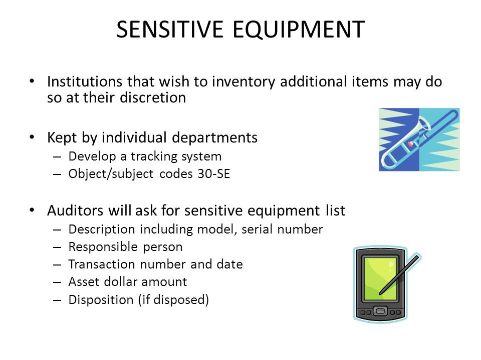 SENSITIVE EQUIPMENT Institutions that wish to inventory additional items may do so at their discretion Kept by individual departments – Develop a tracking system – Object/subject codes 30-SE Auditors will ask for sensitive equipment list – Description including model, serial number – Responsible person – Transaction number and date – Asset dollar amount – Disposition (if disposed)