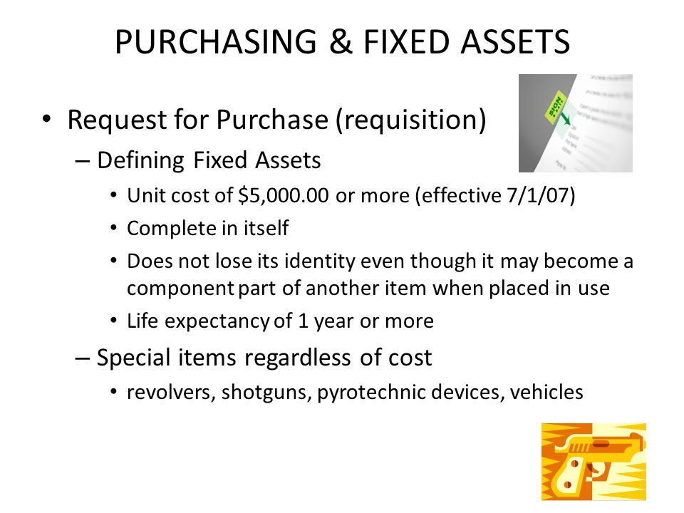 PURCHASING & FIXED ASSETS Request for Purchase (requisition) – Defining Fixed Assets Unit cost of $5,000.00 or more (effective 7/1/07) Complete in itself Does not lose its identity even though it may become a component part of another item when placed in use Life expectancy of 1 year or more – Special items regardless of cost revolvers, shotguns, pyrotechnic devices, vehicles