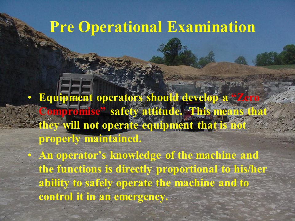 Pre Operational Examination Equipment operators should develop a Zero Compromise safety attitude.