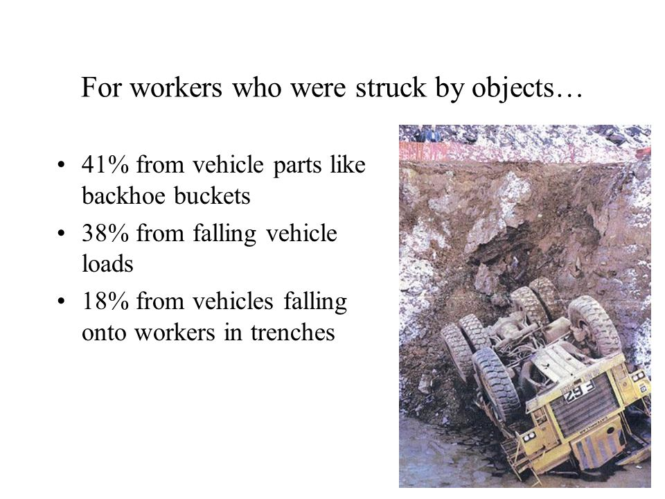 For workers who were struck by objects… 41% from vehicle parts like backhoe buckets 38% from falling vehicle loads 18% from vehicles falling onto workers in trenches