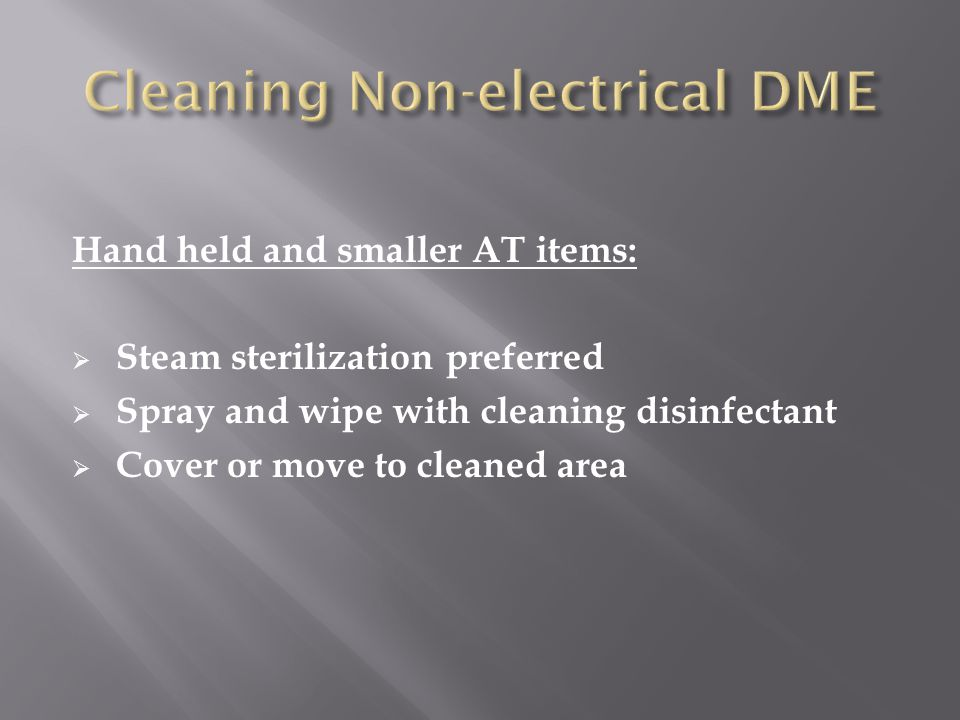 Hand held and smaller AT items:  Steam sterilization preferred  Spray and wipe with cleaning disinfectant  Cover or move to cleaned area