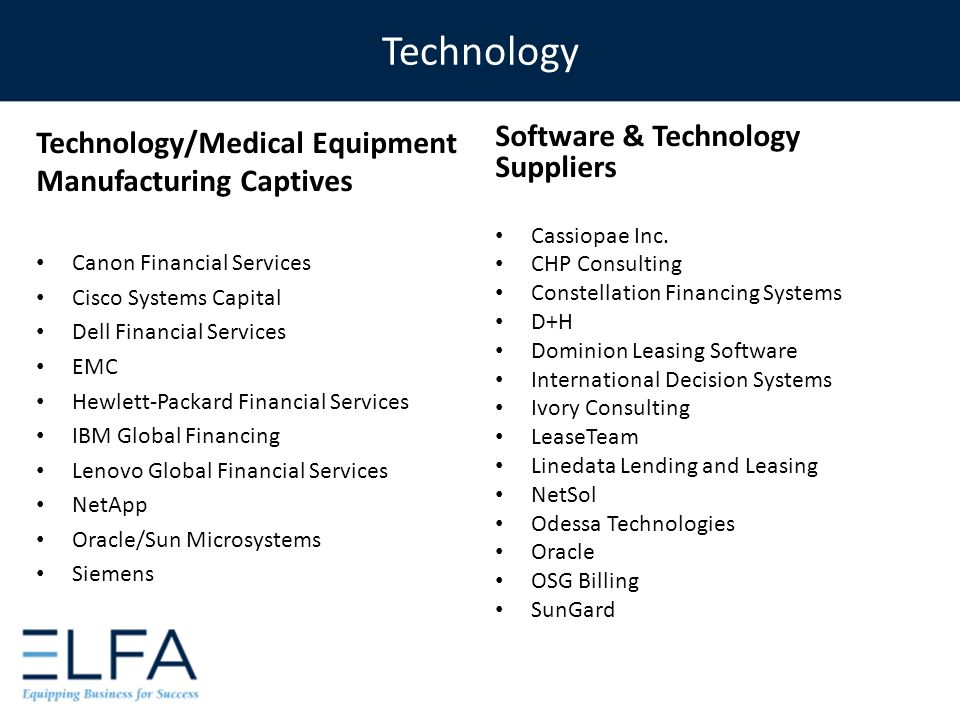 Technology Technology/Medical Equipment Manufacturing Captives Canon Financial Services Cisco Systems Capital Dell Financial Services EMC Hewlett-Packard Financial Services IBM Global Financing Lenovo Global Financial Services NetApp Oracle/Sun Microsystems Siemens Software & Technology Suppliers Cassiopae Inc.