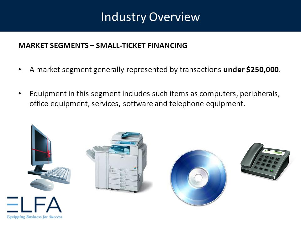 MARKET SEGMENTS – SMALL-TICKET FINANCING A market segment generally represented by transactions under $250,000. Equipment in this segment includes suc
