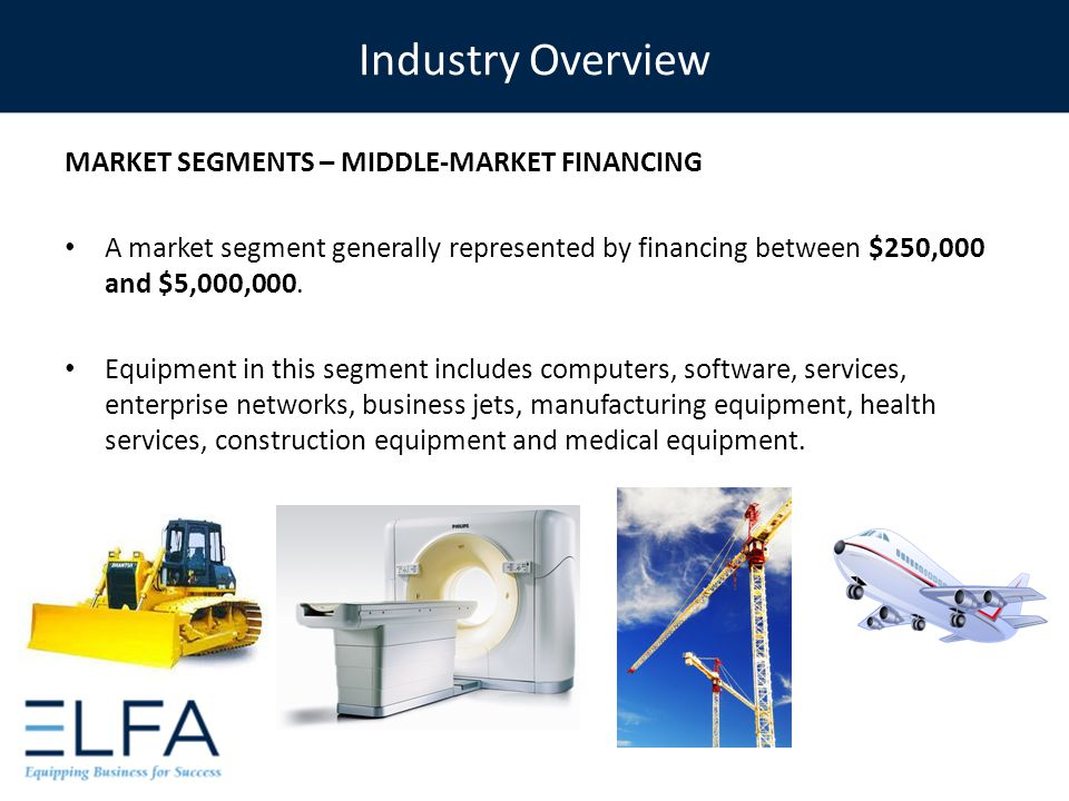 MARKET SEGMENTS – MIDDLE-MARKET FINANCING A market segment generally represented by financing between $250,000 and $5,000,000. Equipment in this segme