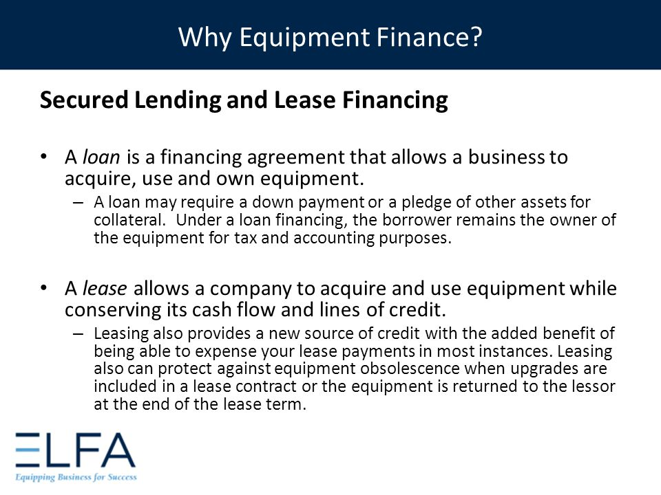Secured Lending and Lease Financing A loan is a financing agreement that allows a business to acquire, use and own equipment. – A loan may require a d