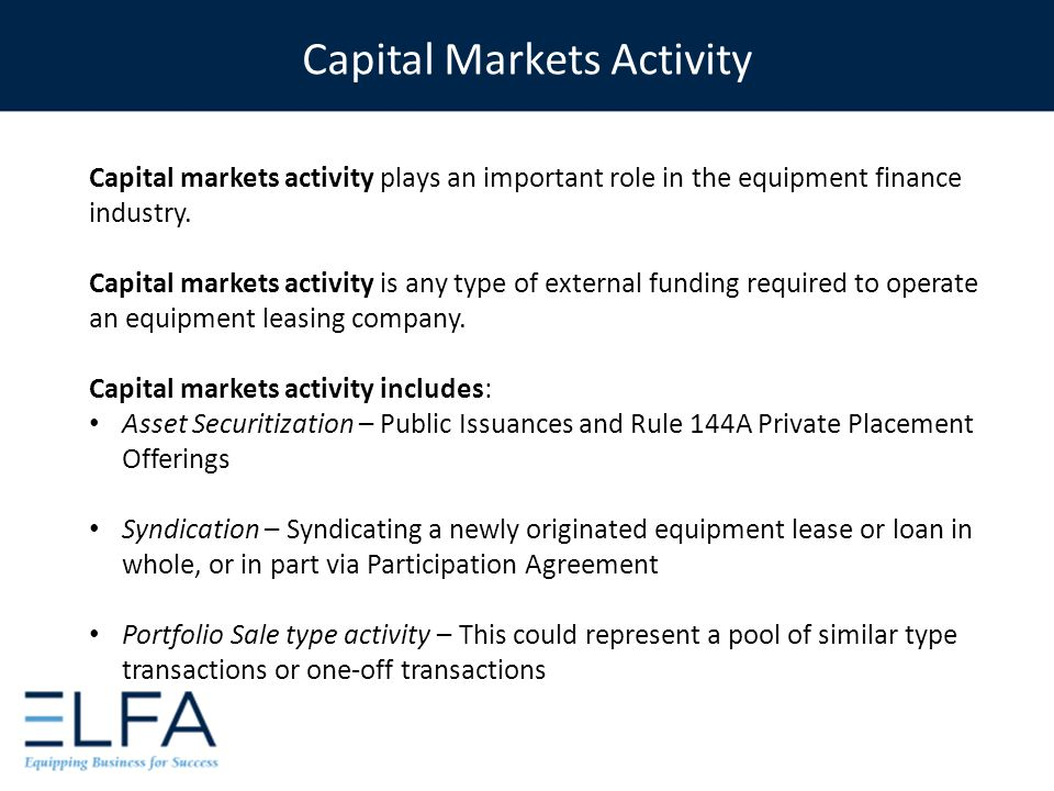 Capital markets activity plays an important role in the equipment finance industry. Capital markets activity is any type of external funding required