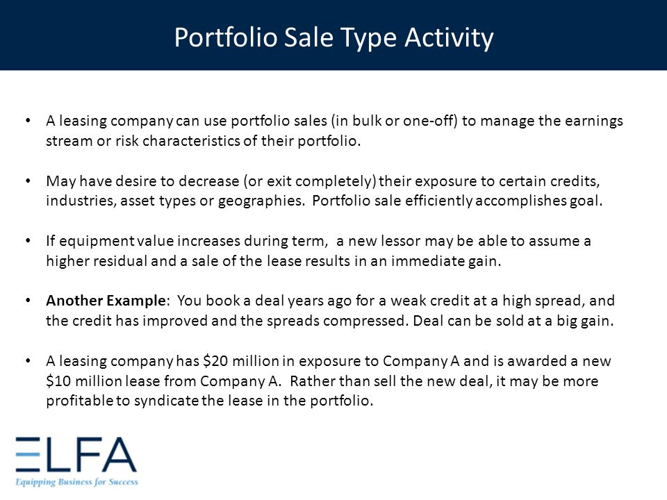 A leasing company can use portfolio sales (in bulk or one-off) to manage the earnings stream or risk characteristics of their portfolio.