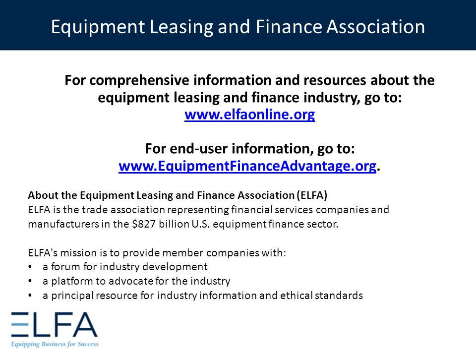 For comprehensive information and resources about the equipment leasing and finance industry, go to: www.elfaonline.org For end-user information, go t