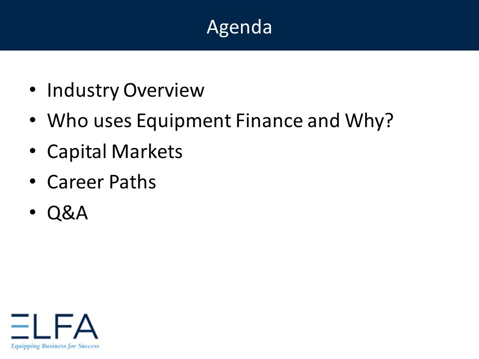 Agenda Industry Overview Who uses Equipment Finance and Why Capital Markets Career Paths Q&A