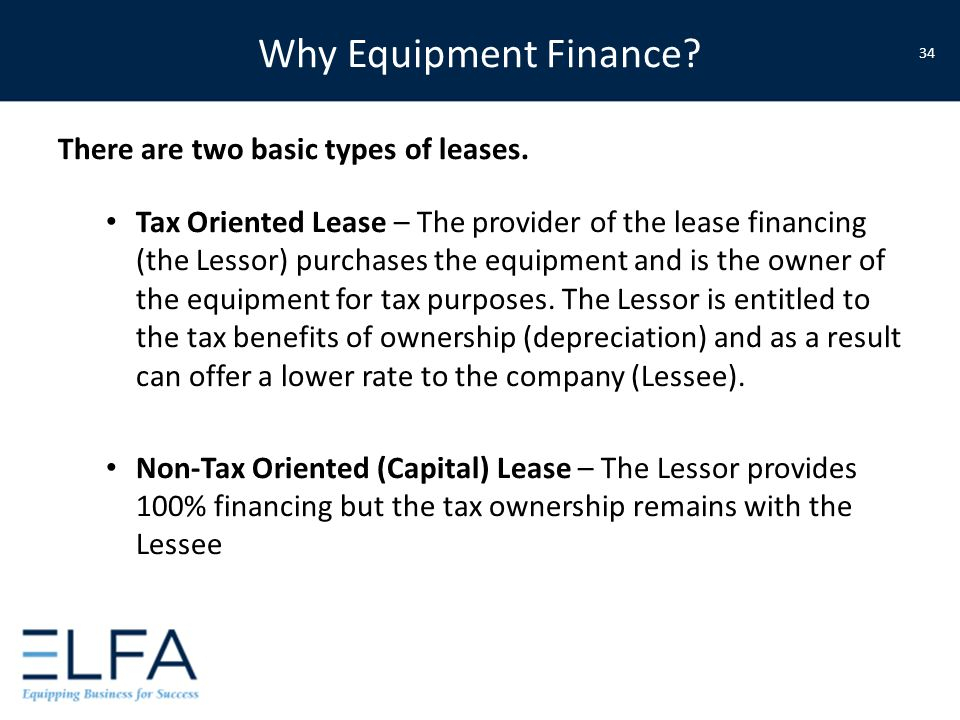 Why Equipment Finance? There are two basic types of leases. Tax Oriented Lease – The provider of the lease financing (the Lessor) purchases the equipm