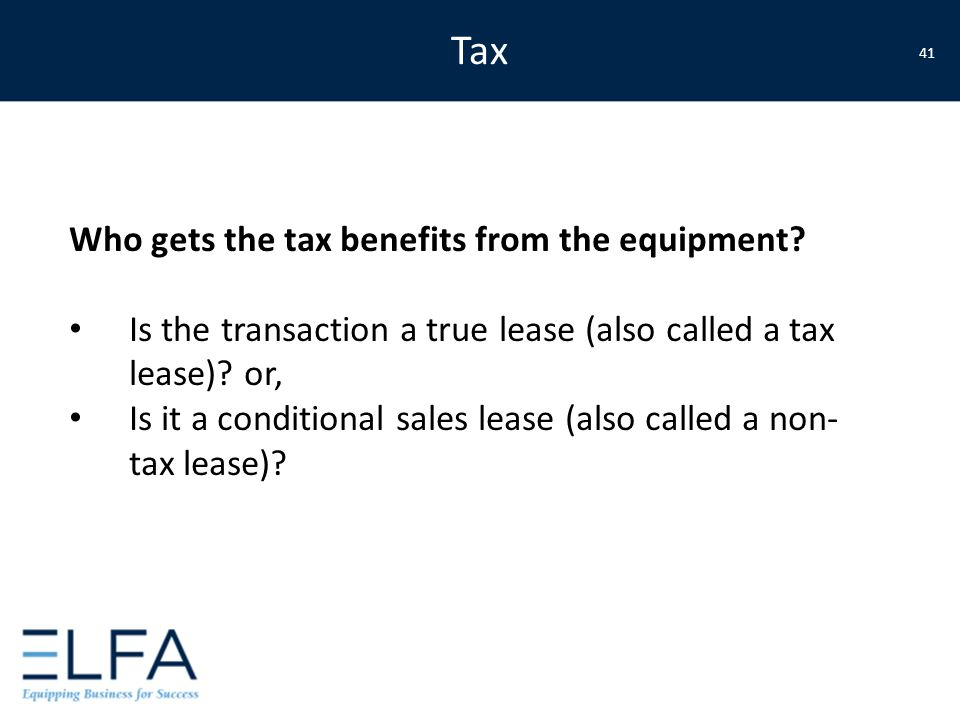 Who gets the tax benefits from the equipment? Is the transaction a true lease (also called a tax lease)? or, Is it a conditional sales lease (also cal