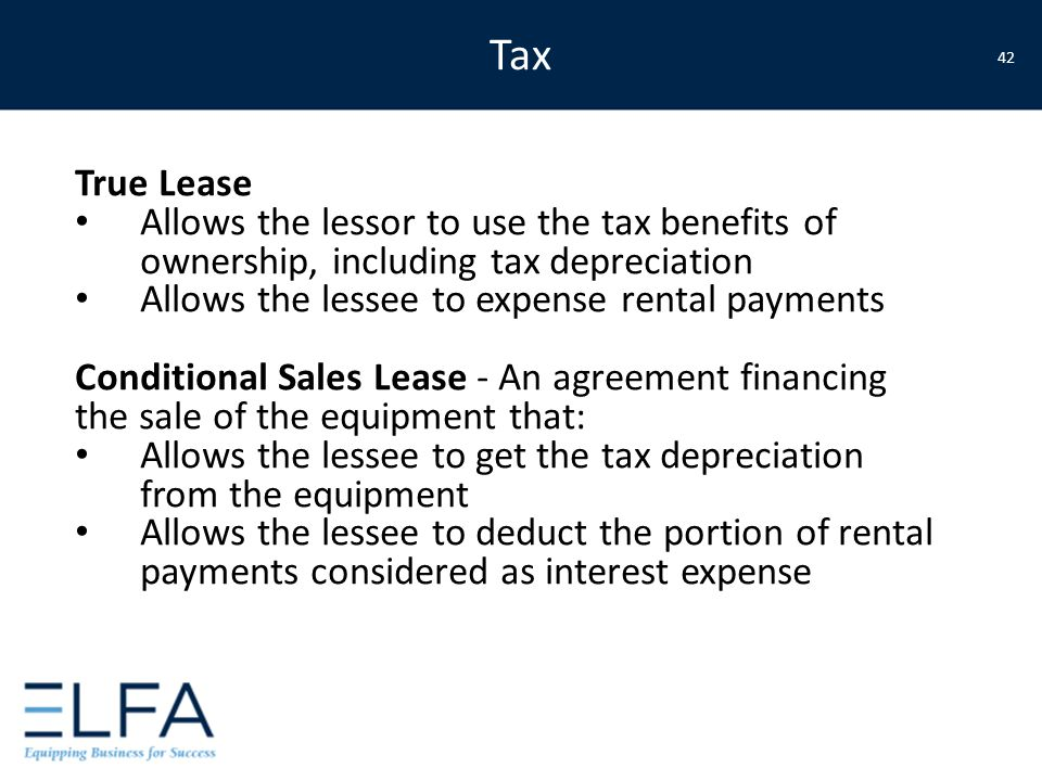 True Lease Allows the lessor to use the tax benefits of ownership, including tax depreciation Allows the lessee to expense rental payments Conditional Sales Lease - An agreement financing the sale of the equipment that: Allows the lessee to get the tax depreciation from the equipment Allows the lessee to deduct the portion of rental payments considered as interest expense Tax 42