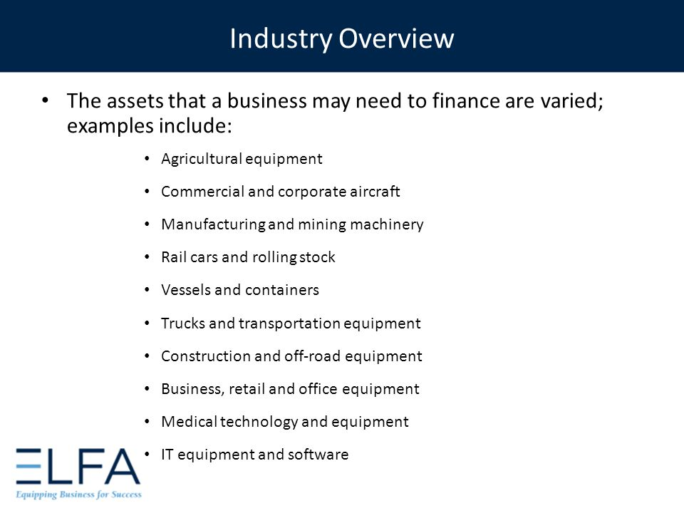 The assets that a business may need to finance are varied; examples include: Agricultural equipment Commercial and corporate aircraft Manufacturing an