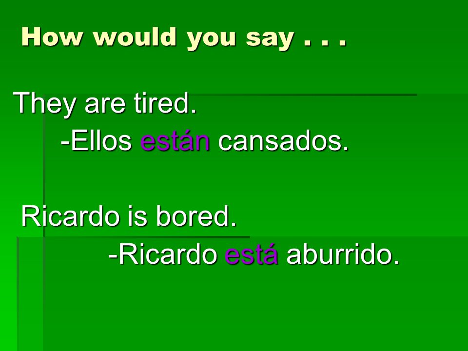 How would you say... They are tired. -Ellos están cansados. -Ellos están cansados. Ricardo is bored. Ricardo is bored. -Ricardo está aburrido. -Ricard