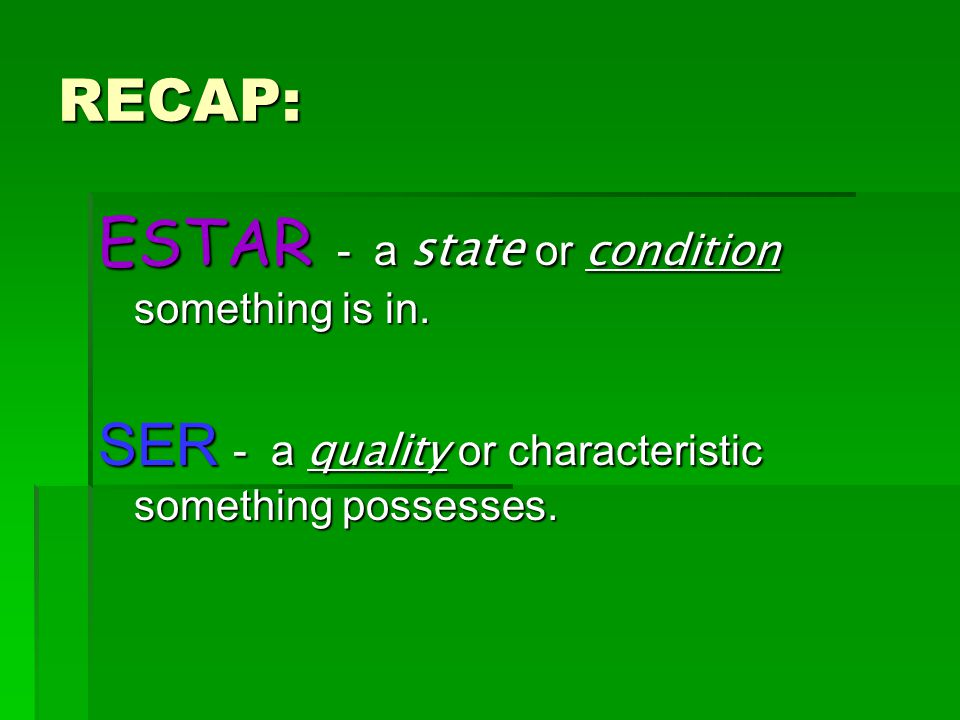 RECAP: ESTAR - a state or condition something is in. SER - a quality or characteristic something possesses.
