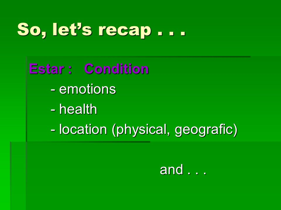 So, let's recap... Estar : Condition - emotions - emotions - health - health - location (physical, geografic) - location (physical, geografic) and...