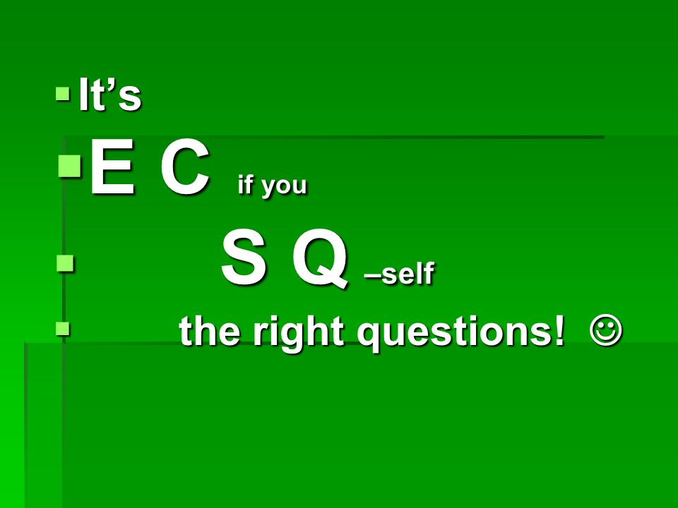  It's  E C if you  S Q –self  the right questions!  the right questions!