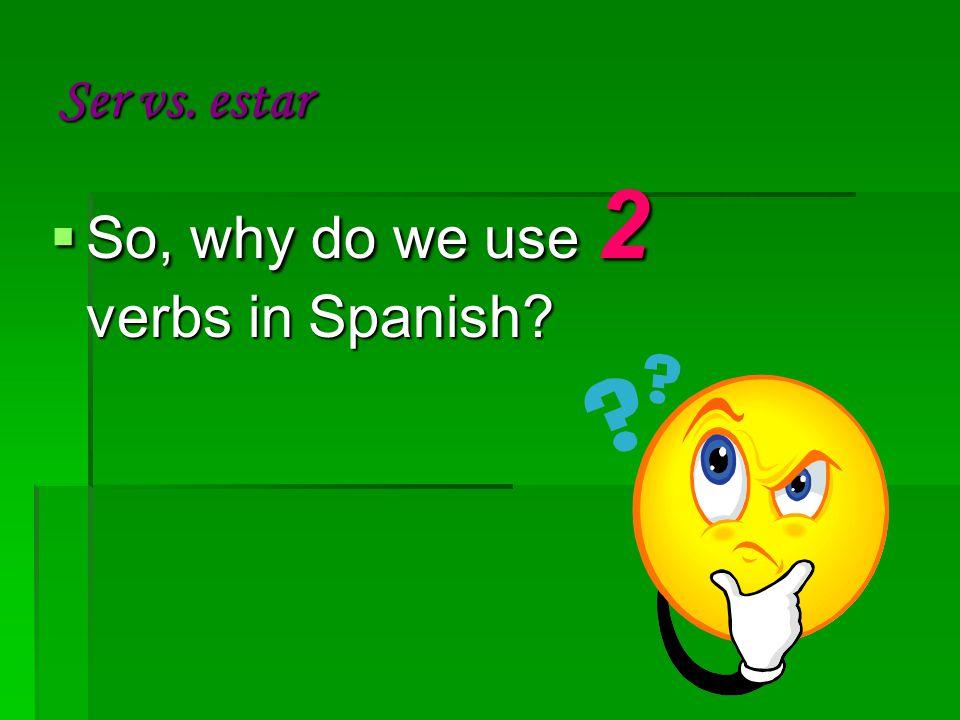 Ser vs. estar  So, why do we use 2 verbs in Spanish
