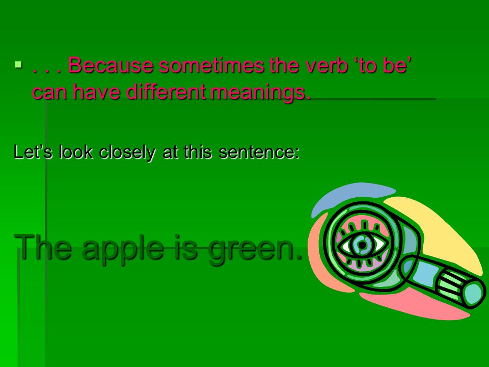 ... Because sometimes the verb 'to be' can have different meanings. Let's look closely at this sentence: The apple is green.