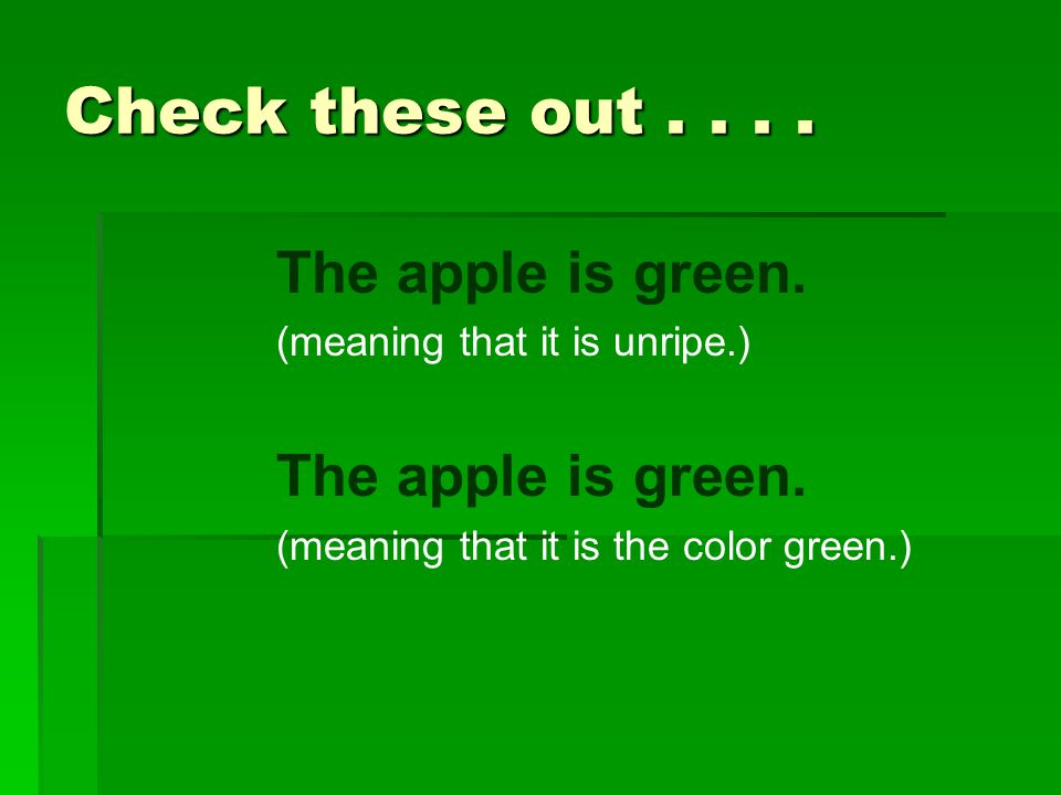 Check these out.... The apple is green. (meaning that it is unripe.) The apple is green. (meaning that it is the color green.)