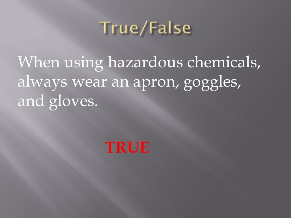 When using hazardous chemicals, always wear an apron, goggles, and gloves. TRUE