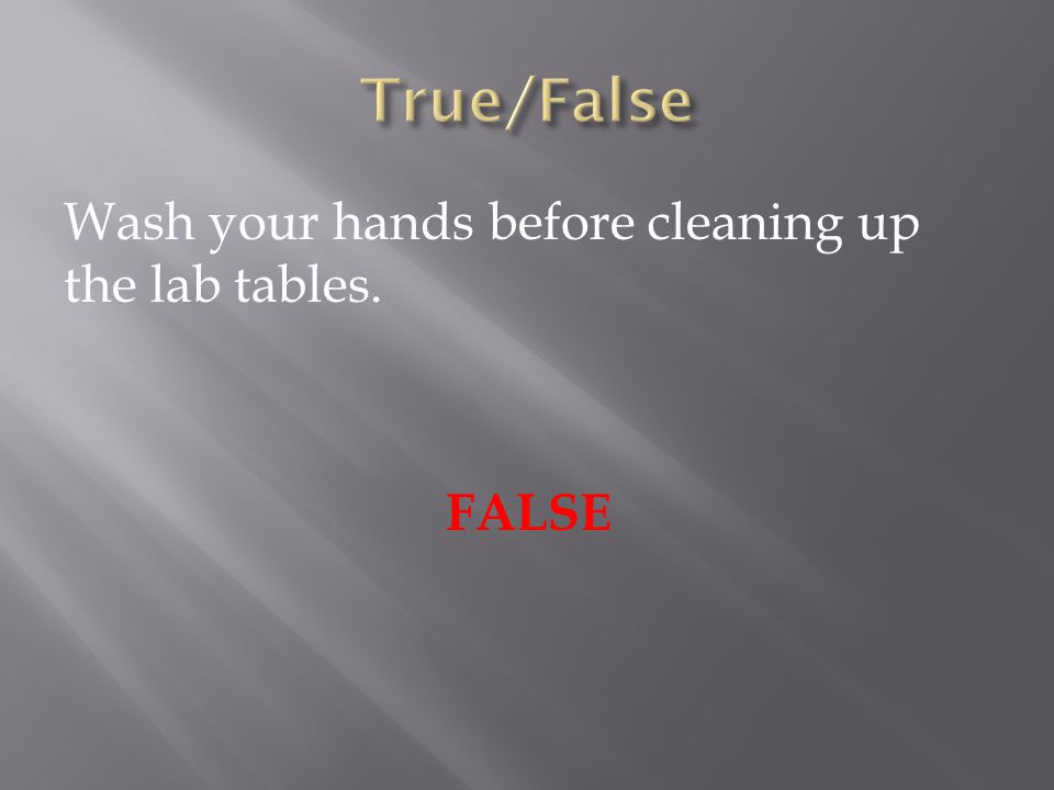 Wash your hands before cleaning up the lab tables. FALSE