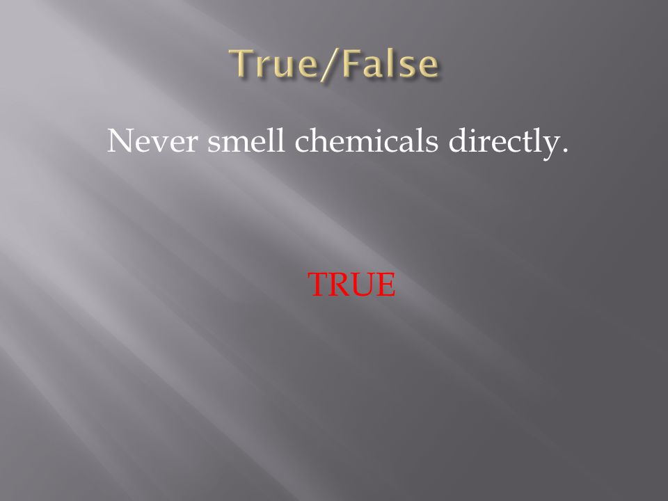 Never smell chemicals directly. TRUE