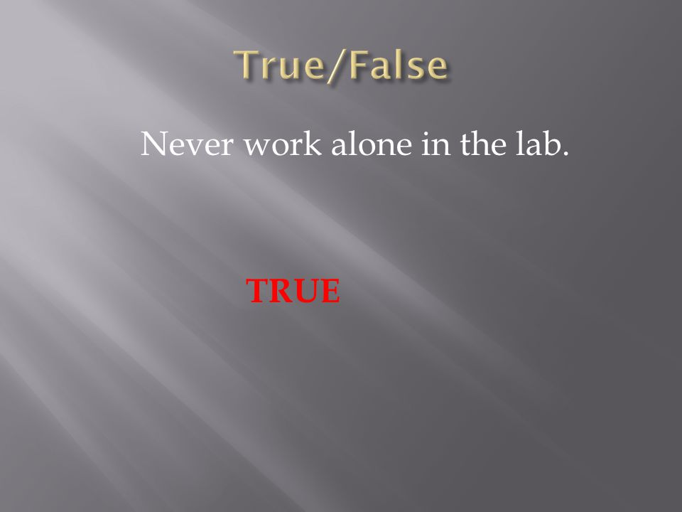 Never work alone in the lab. TRUE