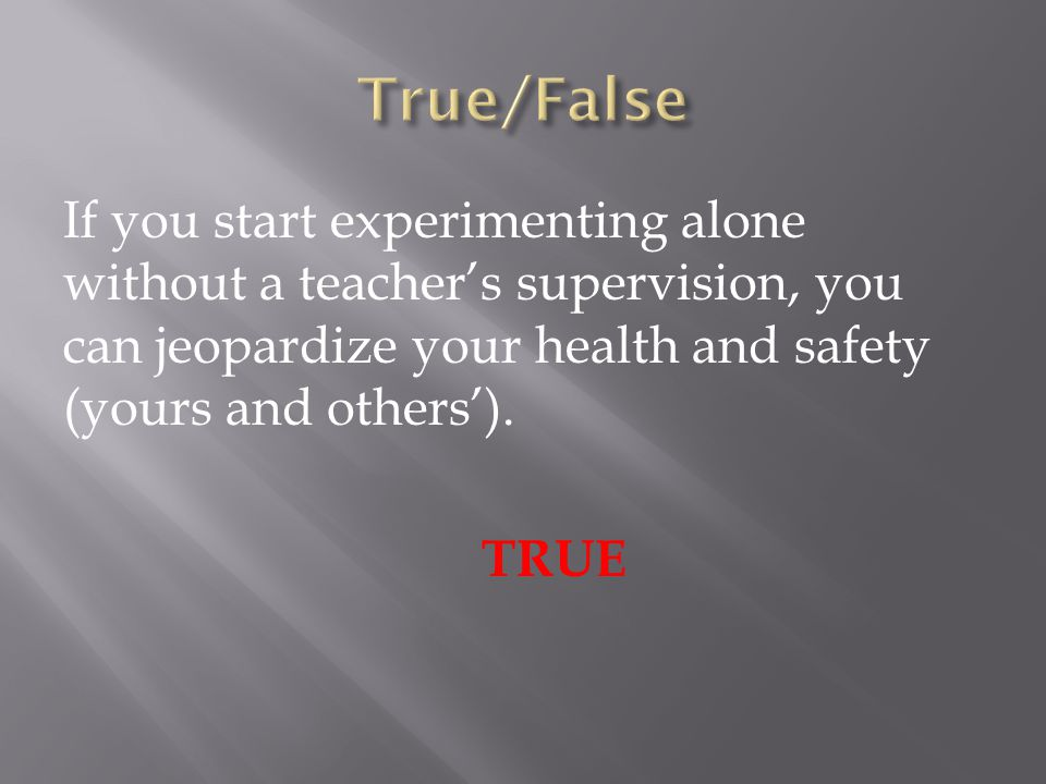 If you start experimenting alone without a teacher's supervision, you can jeopardize your health and safety (yours and others'). TRUE
