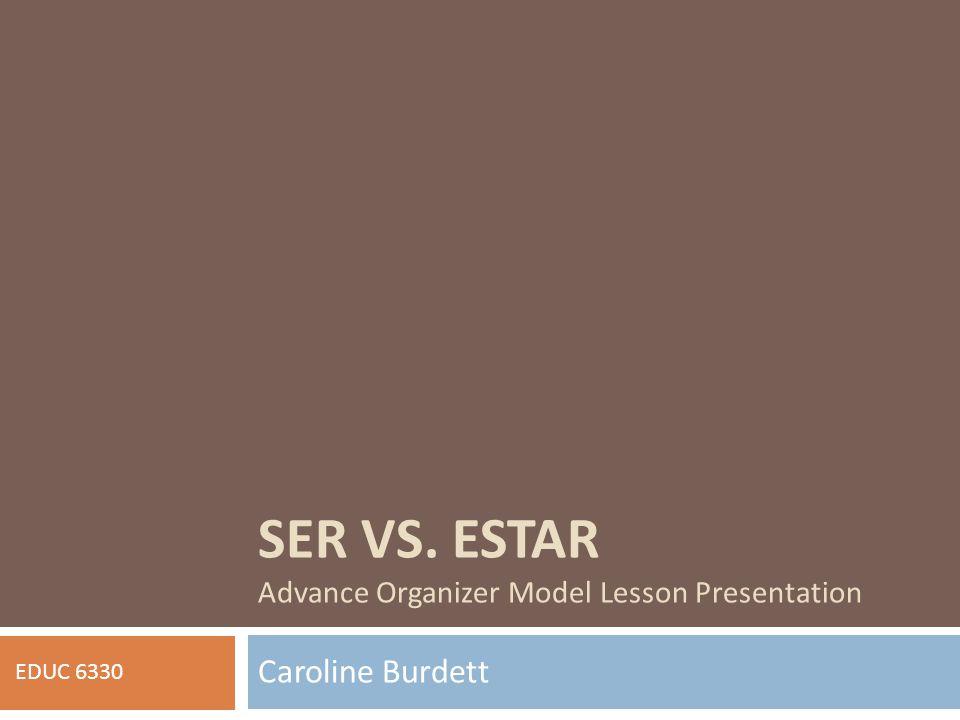 SER VS. ESTAR Advance Organizer Model Lesson Presentation Caroline Burdett EDUC 6330