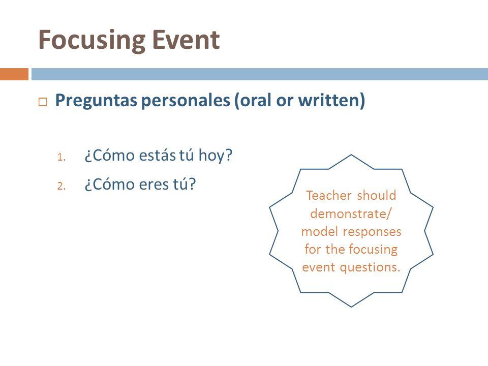 Focusing Event  Preguntas personales (oral or written) 1. ¿Cómo estás tú hoy? 2. ¿Cómo eres tú? Teacher should demonstrate/ model responses for the f