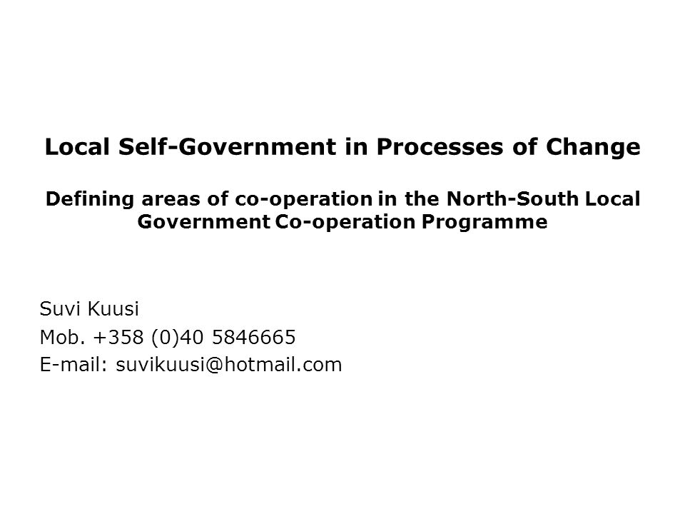 Local Self-Government in Processes of Change Defining areas of co-operation in the North-South Local Government Co-operation Programme Suvi Kuusi Mob.