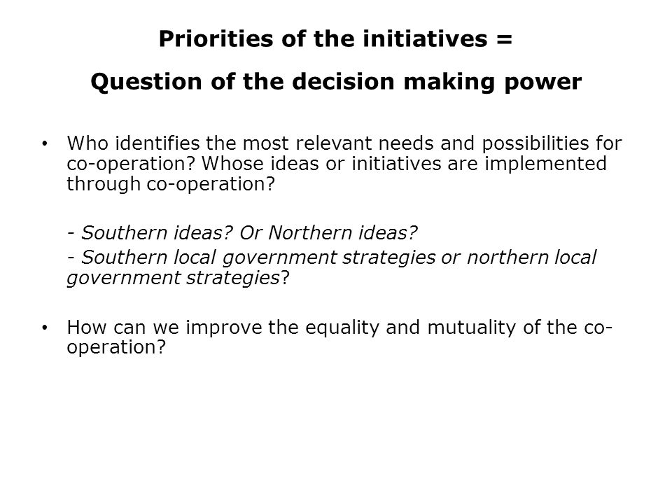Priorities of the initiatives = Question of the decision making power Who identifies the most relevant needs and possibilities for co-operation.