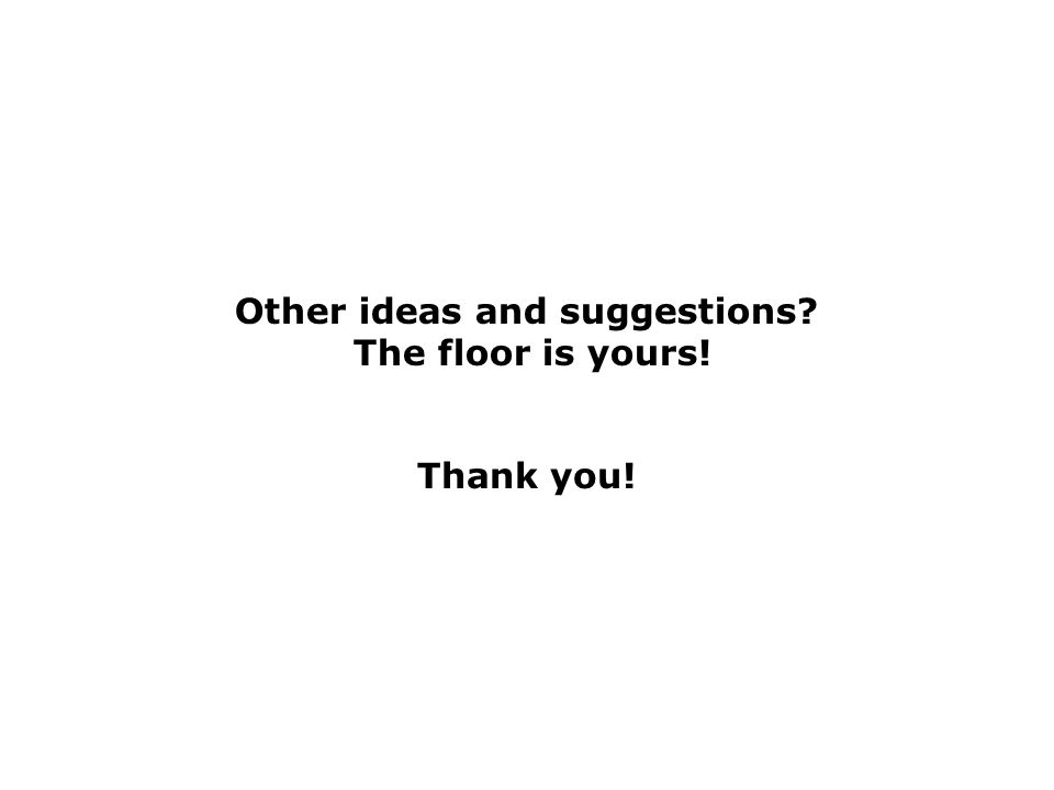 Other ideas and suggestions The floor is yours! Thank you!